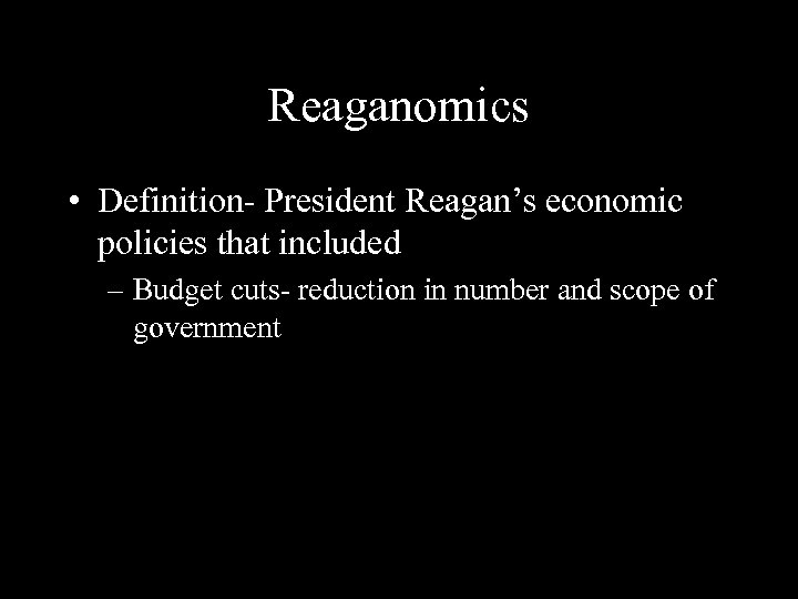 Reaganomics • Definition- President Reagan's economic policies that included – Budget cuts- reduction in