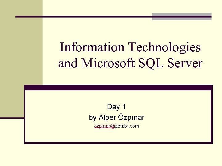 Information Technologies and Microsoft SQL Server Day 1 by Alper Özpınar ozpinar@zetabt. com