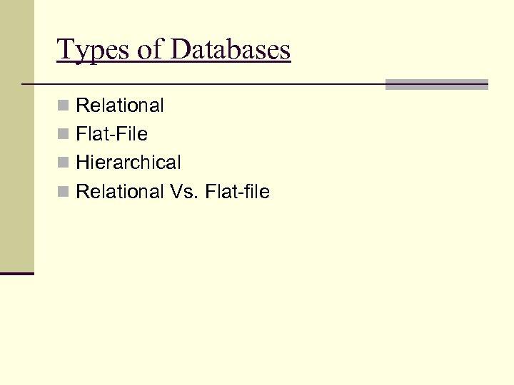 Types of Databases n Relational n Flat-File n Hierarchical n Relational Vs. Flat-file