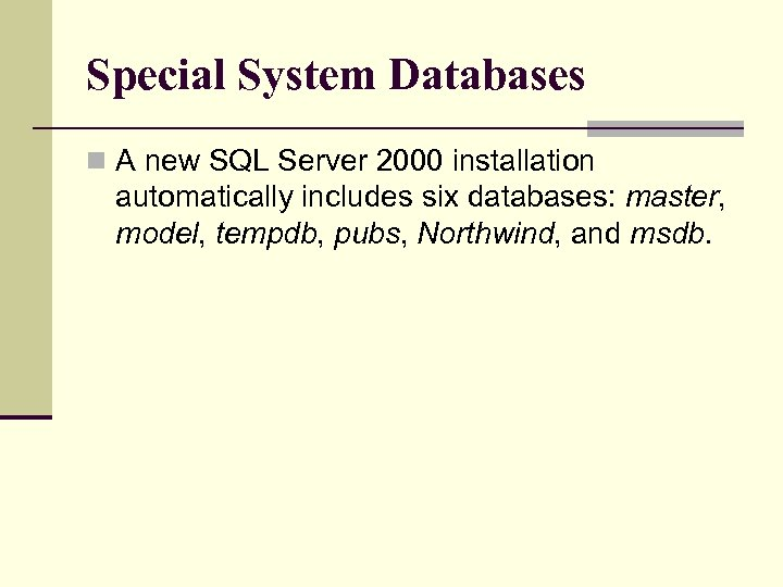 Special System Databases n A new SQL Server 2000 installation automatically includes six databases: