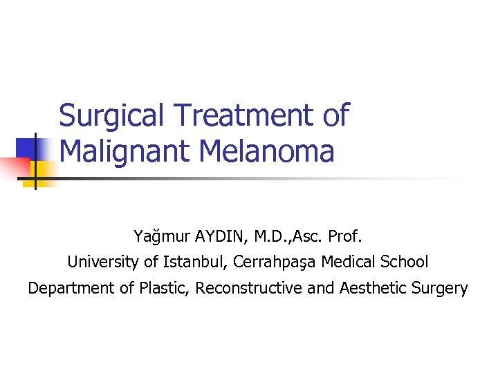 Surgical Treatment of Malignant Melanoma Yağmur AYDIN, M. D. , Asc. Prof. University of