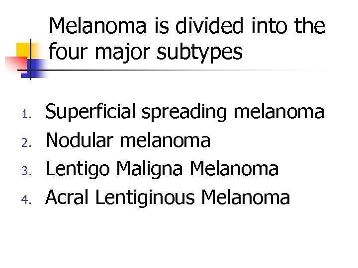 Melanoma is divided into the four major subtypes 1. 2. 3. 4. Superficial spreading