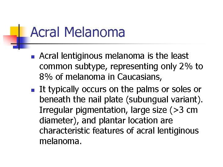Acral Melanoma n n Acral lentiginous melanoma is the least common subtype, representing only