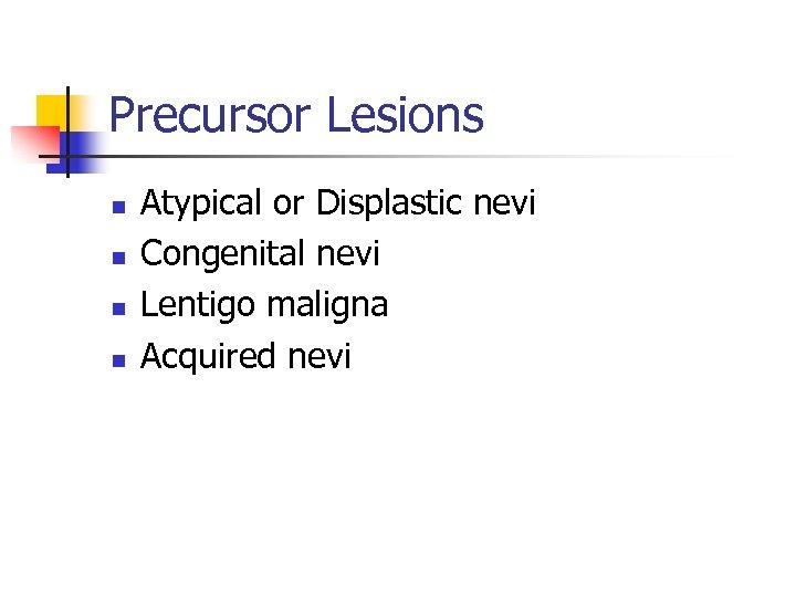 Precursor Lesions n n Atypical or Displastic nevi Congenital nevi Lentigo maligna Acquired nevi
