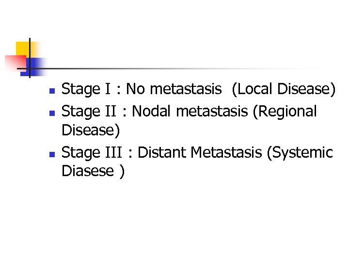 n n n Stage I : No metastasis (Local Disease) Stage II : Nodal