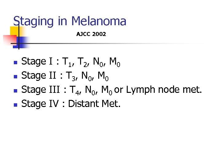 Staging in Melanoma AJCC 2002 n n Stage I : T 1, T 2,