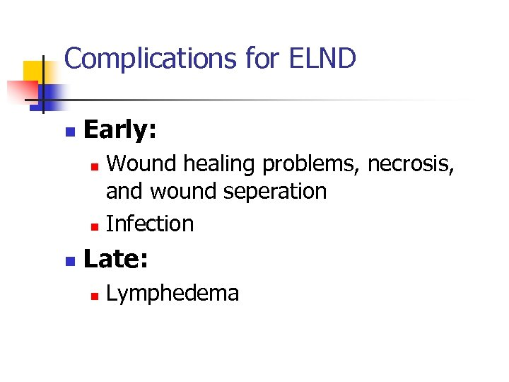 Complications for ELND n Early: Wound healing problems, necrosis, and wound seperation n Infection