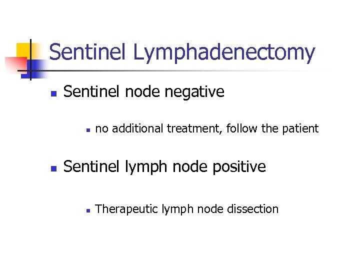 Sentinel Lymphadenectomy n Sentinel node negative n n no additional treatment, follow the patient