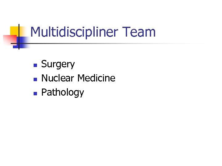 Multidiscipliner Team n n n Surgery Nuclear Medicine Pathology