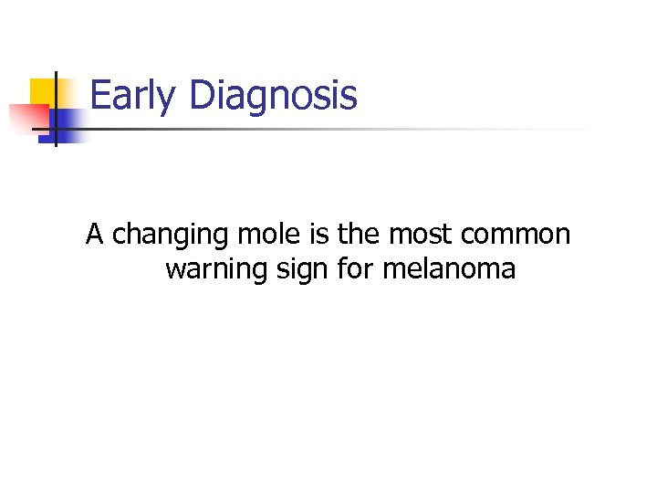 Early Diagnosis A changing mole is the most common warning sign for melanoma