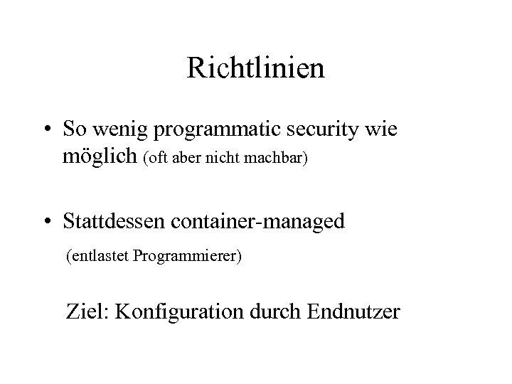 Richtlinien • So wenig programmatic security wie möglich (oft aber nicht machbar) • Stattdessen