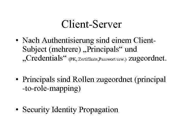 """Client-Server • Nach Authentisierung sind einem Client. Subject (mehrere) """"Principals"""" und """"Credentials"""" (PK, Zertifikate,"""