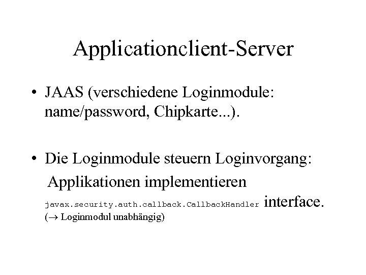 Applicationclient-Server • JAAS (verschiedene Loginmodule: name/password, Chipkarte. . . ). • Die Loginmodule steuern