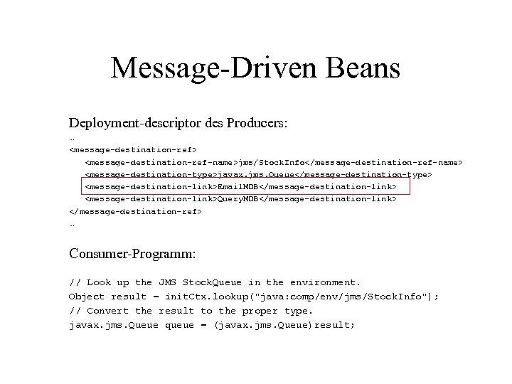 Message-Driven Beans Deployment-descriptor des Producers: … <message-destination-ref> <message-destination-ref-name>jms/Stock. Info</message-destination-ref-name> <message-destination-type>javax. jms. Queue</message-destination-type> <message-destination-link>Email. MDB</message-destination-link>