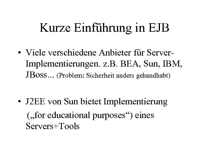 Kurze Einführung in EJB • Viele verschiedene Anbieter für Server. Implementierungen. z. B. BEA,