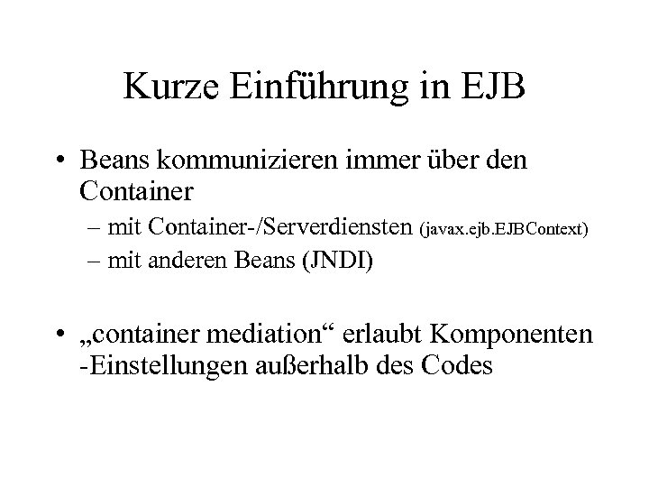 Kurze Einführung in EJB • Beans kommunizieren immer über den Container – mit Container-/Serverdiensten
