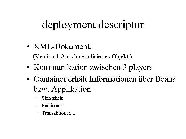 deployment descriptor • XML-Dokument. (Version 1. 0 noch serialisiertes Objekt. ) • Kommunikation zwischen