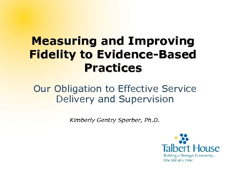 Measuring and Improving Fidelity to Evidence-Based Practices Our Obligation to Effective Service Delivery and