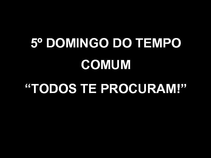 """5º DOMINGO DO TEMPO COMUM """"TODOS TE PROCURAM!"""""""
