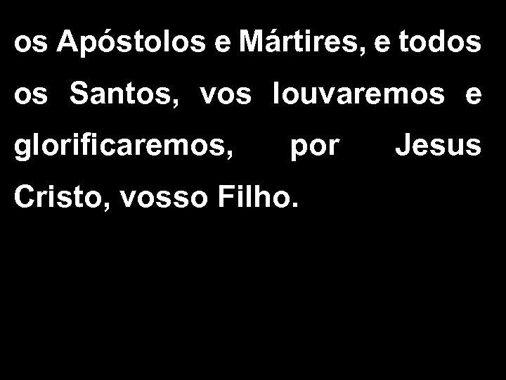 os Apóstolos e Mártires, e todos os Santos, vos louvaremos e glorificaremos, por Cristo,