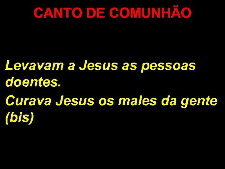 CANTO DE COMUNHÃO Levavam a Jesus as pessoas doentes. Curava Jesus os males da