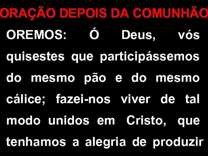 ORAÇÃO DEPOIS DA COMUNHÃO OREMOS: Ó Deus, vós quisestes que participássemos do mesmo pão