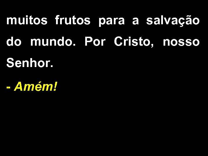 muitos frutos para a salvação do mundo. Por Cristo, nosso Senhor. - Amém!