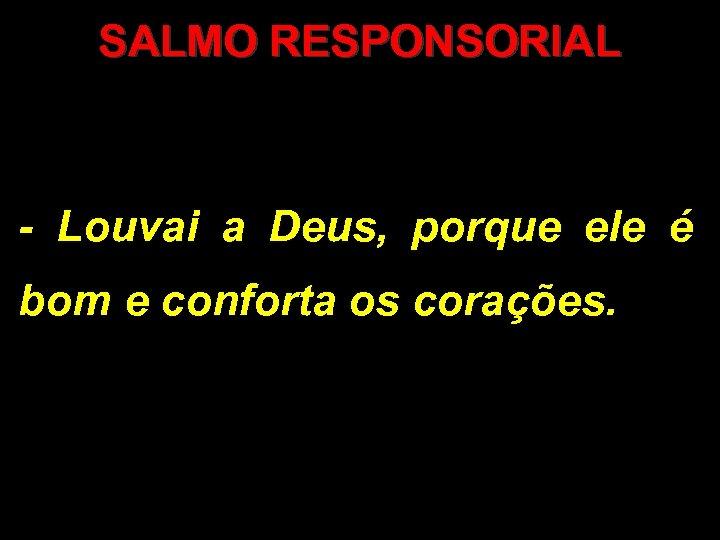 SALMO RESPONSORIAL - Louvai a Deus, porque ele é bom e conforta os corações.