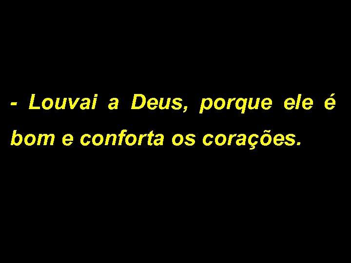 - Louvai a Deus, porque ele é bom e conforta os corações.