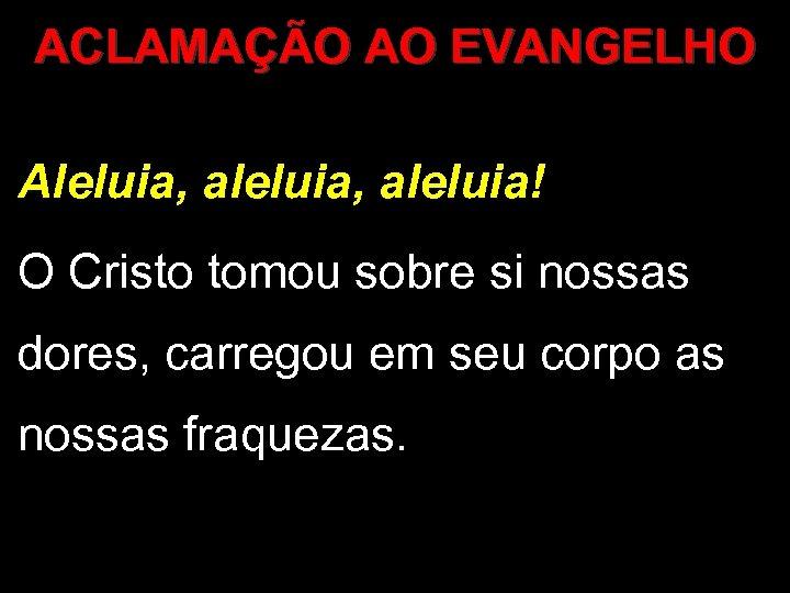 ACLAMAÇÃO AO EVANGELHO Aleluia, aleluia! O Cristo tomou sobre si nossas dores, carregou em