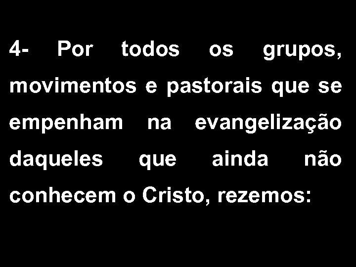4 - Por todos grupos, movimentos e pastorais que se empenham na evangelização daqueles