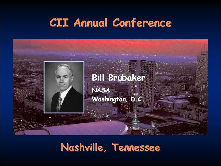 CII Annual Conference Bill Brubaker NASA Washington, D. C. Nashville, Tennessee FIATECH