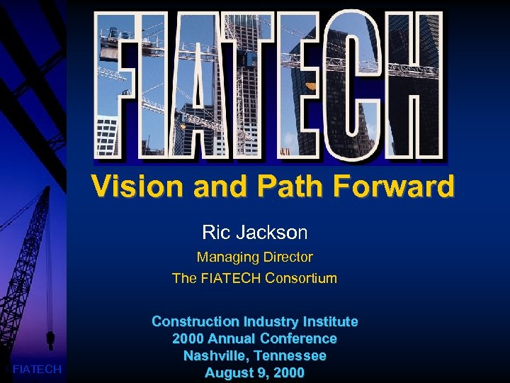 Vision and Path Forward Ric Jackson Managing Director The FIATECH Consortium FIATECH Construction Industry