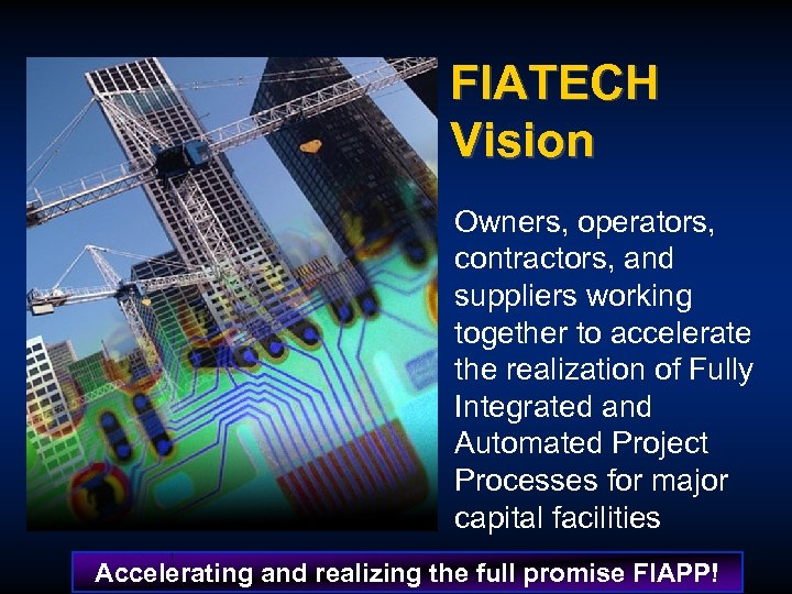 FIATECH Vision Owners, operators, contractors, and suppliers working together to accelerate the realization of