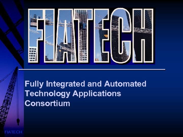Fully Integrated and Automated Technology Applications Consortium FIATECH