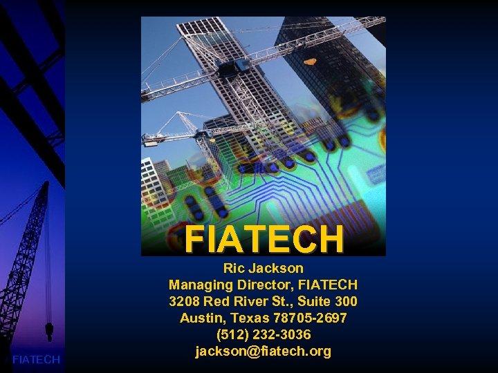FIATECH Ric Jackson Managing Director, FIATECH 3208 Red River St. , Suite 300 Austin,