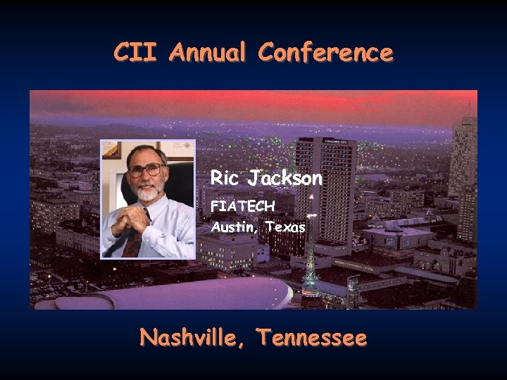 CII Annual Conference Ric Jackson FIATECH Austin, Texas Nashville, Tennessee FIATECH