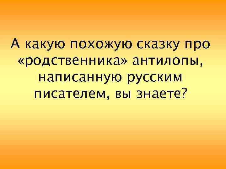 А какую похожую сказку про «родственника» антилопы, написанную русским писателем, вы знаете?
