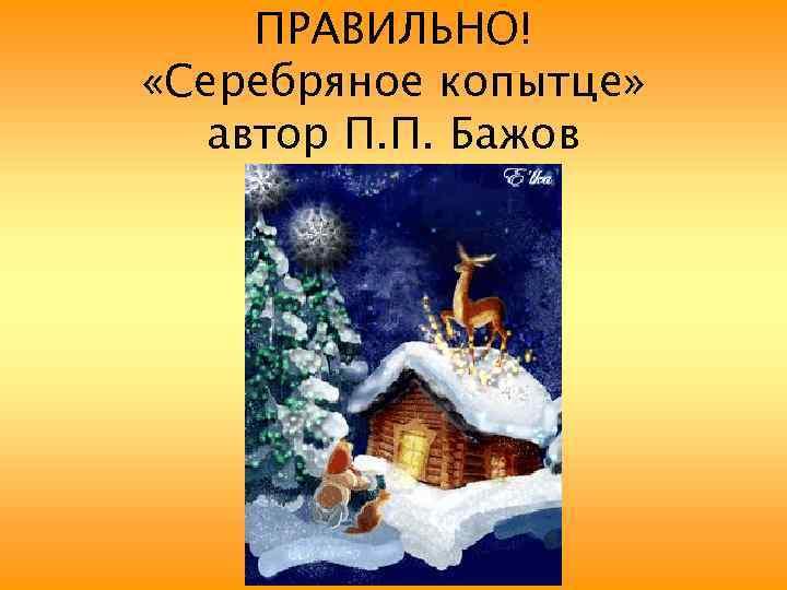 ПРАВИЛЬНО! «Серебряное копытце» автор П. П. Бажов
