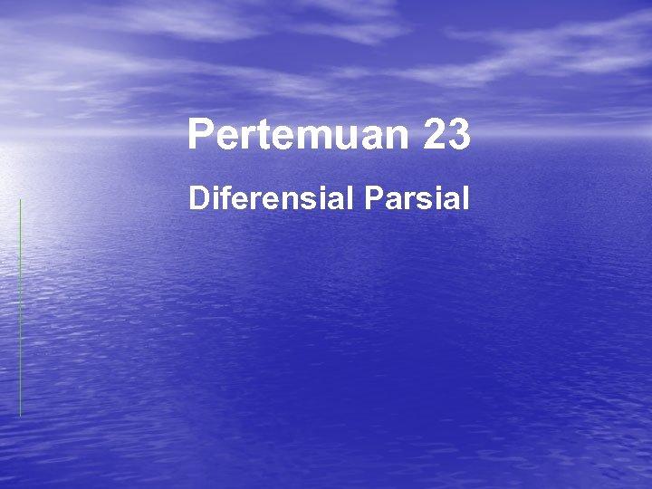 Pertemuan 23 Diferensial Parsial