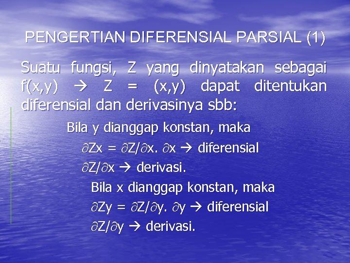 PENGERTIAN DIFERENSIAL PARSIAL (1) Suatu fungsi, Z yang dinyatakan sebagai f(x, y) Z =