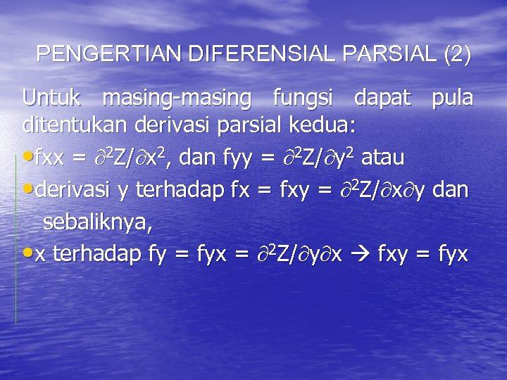 PENGERTIAN DIFERENSIAL PARSIAL (2) Untuk masing-masing fungsi dapat pula ditentukan derivasi parsial kedua: •