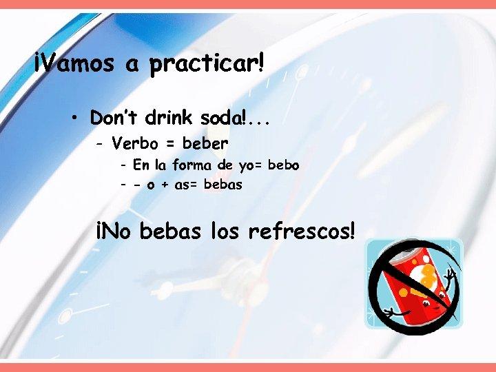 ¡Vamos a practicar! • Don't drink soda!. . . - Verbo = beber -