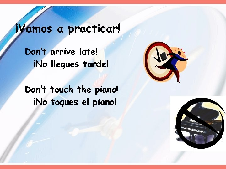 ¡Vamos a practicar! Don't arrive late! ¡No llegues tarde! Don't touch the piano! ¡No