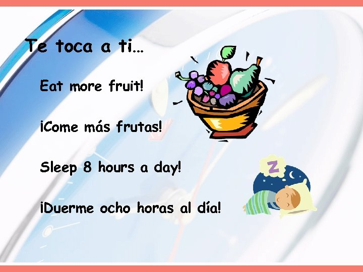 Te toca a ti… Eat more fruit! ¡Come más frutas! Sleep 8 hours a