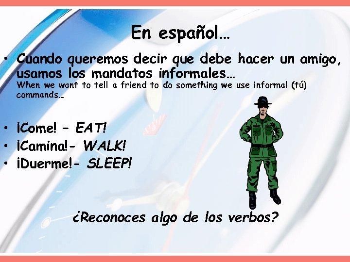 En español… • Cuando queremos decir que debe hacer un amigo, usamos los mandatos