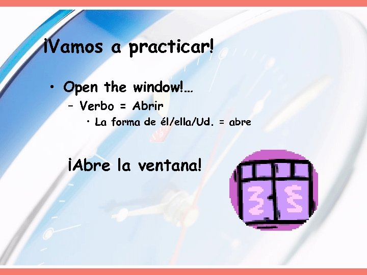 ¡Vamos a practicar! • Open the window!… – Verbo = Abrir • La forma