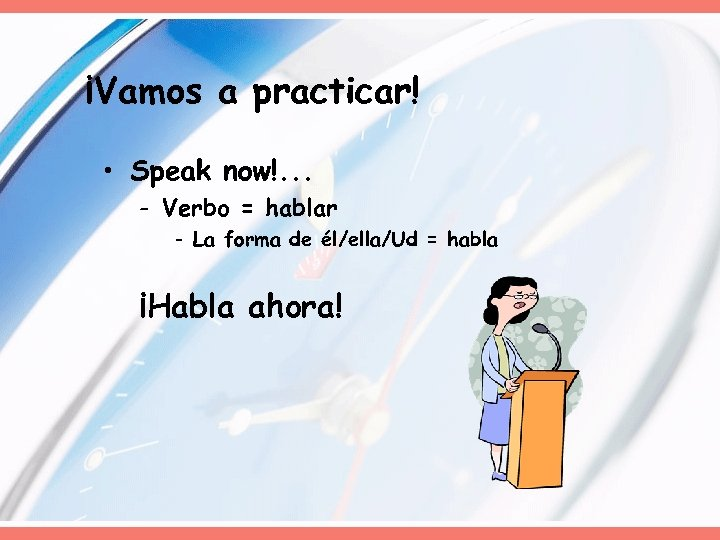 ¡Vamos a practicar! • Speak now!. . . - Verbo = hablar - La