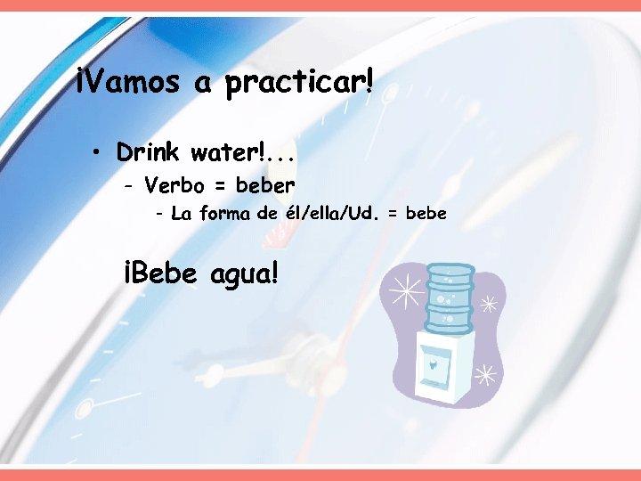 ¡Vamos a practicar! • Drink water!. . . - Verbo = beber - La