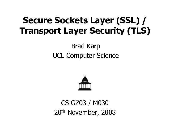 Secure Sockets Layer (SSL) / Transport Layer Security (TLS) Brad Karp UCL Computer Science
